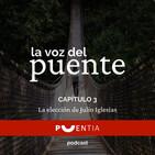 La elección de Julio Iglesias. La voz del Puente. Capítulo 3.
