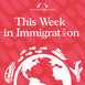 Episode 79: This Week in Immigration