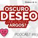 [Podcast 83] Oscuro Deseo... ¿qué le pasó a Argos?